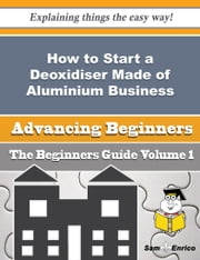 How to Start a Deoxidiser Made of Aluminium Business (Beginners Guide) - How to Start a Deoxidiser Made of Aluminium Business (Beginners Guide) ebook by Mia Decker