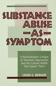 Substance Abuse as Symptom - A Psychoanalytic Critique of Treatment Approaches and the Cultural Beliefs That Sustain Them ebook by Louis S. Berger