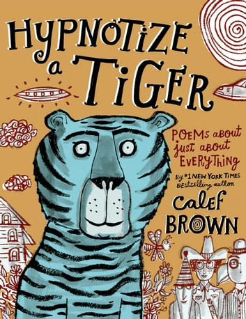 Hypnotize a Tiger - Poems About Just About Everything ebook by Calef Brown