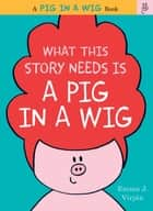 What This Story Needs Is a Pig in a Wig eBook by Emma J. Virjan, Emma J. Virjan
