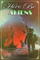 Here Be Aliens - Myth, Monsters and Mayhem ebook by A.L. Butcher, Stefon Mears, Robert Jeschonek,...