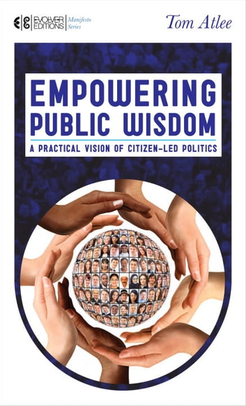 Empowering Public Wisdom - A Practical Vision of Citizen-Led Politics ebook by Tom Atlee