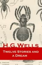 Twelve Stories and a Dream (The original 1903 edition of 13 fantasy and science fiction short stories) ebook by H. G. Wells