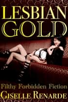 Lesbian Gold: Filthy Forbidden Fiction ebook by Giselle Renarde