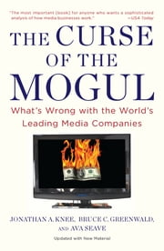The Curse of the Mogul - What's Wrong with the World's Leading Media Companies ebook by Jonathan A. Knee,Bruce C. Greenwald,Ava Seave