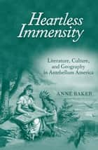 Heartless Immensity - Literature, Culture, and Geography in Antebellum America ebook by Anne Baker