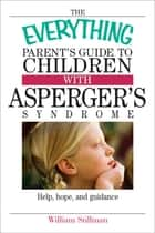 The Everything Parent's Guide To Children With Asperger's Syndrome - Help, Hope, And Guidance ebook by William Stillman