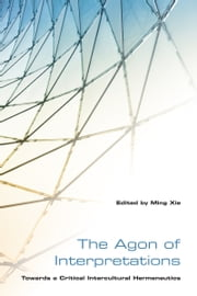 The Agon of Interpretations - Towards a Critical Intercultural Hermeneutics ebook by Ming Xie