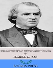 History of the Impeachment of Andrew Johnson, President of the United States ebook by Edmund G. Ross