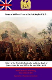 History Of The War In The Peninsular And In The South Of France, From The Year 1807 To The Year 1814 – Vol. I ebook by General William Francis Patrick Napier K.C.B.