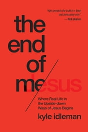 The End of Me - Where Real Life in the Upside-Down Ways of Jesus Begins ebook by Kyle Idleman
