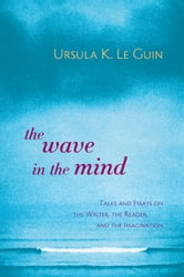 The Wave in the Mind - Talks and Essays on the Writer, the Reader, and the Imagination ebook by Ursula K. Le Guin