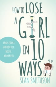 How to Lose a Girl in 10 Ways - words from a wonderfully woeful womaniser ebook by Sean Smithson