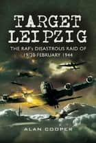Target Leipzig - The RAF's Disastrous Raid of 19/20 February 1944 ebook by Alan  Cooper