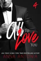 All to Love You - Mad, Bad, & Dangerous to Love, #4 ebook by Anna Antonia
