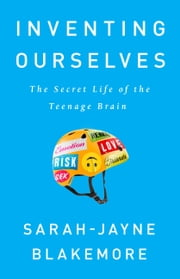 Inventing Ourselves - The Secret Life of the Teenage Brain ebook by Sarah-Jayne Blakemore