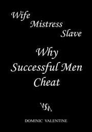 Wife Mistress Slave - Why Successful Men Cheat ebook by Dominic Valentine