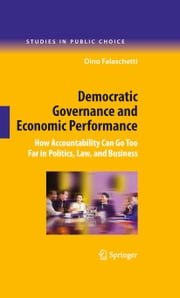 Democratic Governance and Economic Performance - How Accountability Can Go Too Far in Politics, Law, and Business ebook by Dino Falaschetti