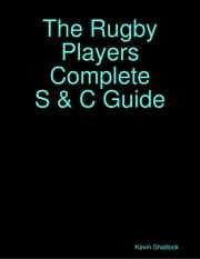 The Rugby Players Complete S & C Guide ebook by Kevin Shattock