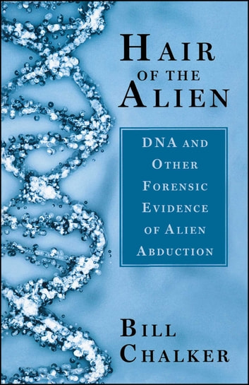 Hair of the Alien - DNA and Other Forensic Evidence of Alien Abductions ebook by Bill Chalker