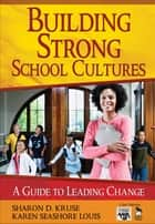 Building Strong School Cultures - A Guide to Leading Change ebook by Sharon Kruse, Karen Seashore Louis