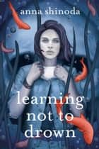 Learning Not to Drown ebook by Anna Shinoda
