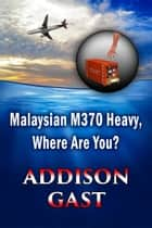 Malaysian MH370 Heavy, Where Are You? ebook by W. Addison Gast