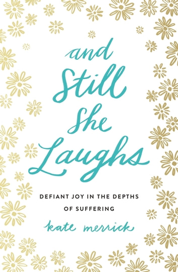 And Still She Laughs - Defiant Joy in the Depths of Suffering ebook by Kate Merrick