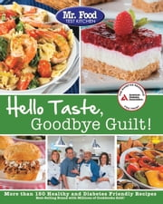 Mr. Food Test Kitchen's Hello Taste, Goodbye Guilt! - Over 150 Healthy and Diabetes Friendly Recipes ebook by Mr. Food Test Kitchen
