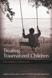 Treating Traumatized Children: Risk, Resilience and Recovery ebook by Brom, Danny