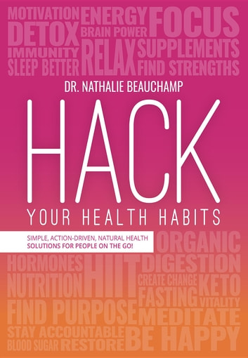 Hack Your Health Habits - Simple, Action-Driven, Natural Health Solutions For People On The Go! ebook by Dr. Nathalie Beauchamp