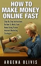 How To Make Money Online Fast: Step By Step Instructions On How To Work From Home Using Proven Internet Marketing Strategies ebook by Argena Olivis