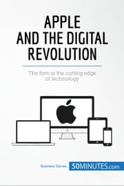 Apple and the Digital Revolution - The firm at the cutting edge of technology ebook by 50MINUTES.COM