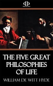 The Five Great Philosophies of Life ebook by William De Witt Hyde