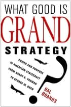 What Good Is Grand Strategy? - Power and Purpose in American Statecraft from Harry S. Truman to George W. Bush ebook by Hal Brands
