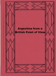 Argentina from a British Point of View - And Notes on Argentine Life ebook by Campbell Patrick Ogilvie