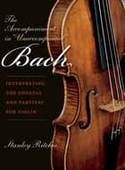 "The Accompaniment in ""Unaccompanied"" Bach - Interpreting the Sonatas and Partitas for Violin ebook by"