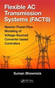 Flexible AC Transmission Systems (FACTS): Newton Power-Flow Modeling of Voltage-Sourced Converter Based Controllers ebook by Bhowmick, Suman