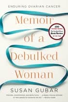 Memoir of a Debulked Woman: Enduring Ovarian Cancer ebook by Susan Gubar
