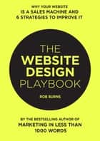 The Website Design Playbook: Why Your Website Is A Sales Machine And 6 Strategies To Improve It ebook by Bear Burns