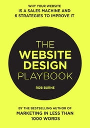 The Website Design Playbook: Why Your Website Is A Sales Machine And 6 Strategies To Improve It ebook by Rob Burns