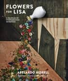 Flowers for Lisa - A Delirium of Photographic Invention ebook by Abelardo Morell, Lawrence Weschler