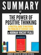 Summary Of The Power Of Positive Thinking: A Practical Guide To Mastering The Problems Of Everyday Living, By Dr. Norman Vincent Peale ebook by Sapiens Editorial