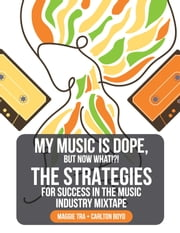 My Music is Dope, But Now What?!? - The Strategies for Success in the Music Industry Mixtape ebook by Maggie Tra, Carlton Boyd