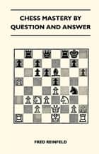 Chess Mastery By Question And Answer ebook by Fred Reinfeld