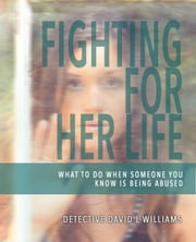 Fighting for Her Life: What to Do When Someone You Know Is Being Abused ebook by David L. Williams