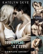 Into Your Arms - Complete Series ebook by Katelyn Skye