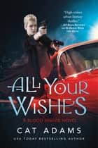 All Your Wishes - A Blood Singer Novel ebook by Cat Adams