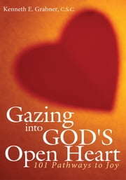 Gazing into God's Open Heart - 101 Pathways to Joy ebook by Kenneth E. Grabner, C.S.C.