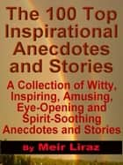 The 100 Top Inspirational Anecdotes and Stories: A collection of witty, inspiring, amusing, eye-opening and spirit-soothing anecdotes and stories ebook by Meir Liraz